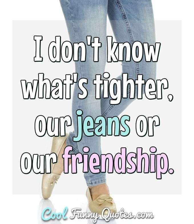 I don't know what's tighter, our jeans or our friendship. - Anonymous