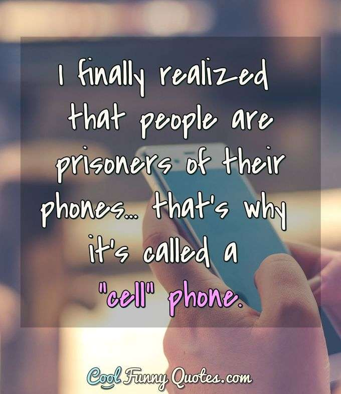 "I finally realized that people are prisoners of their phones... that's why it's called a ""cell"" phone. - Anonymous"