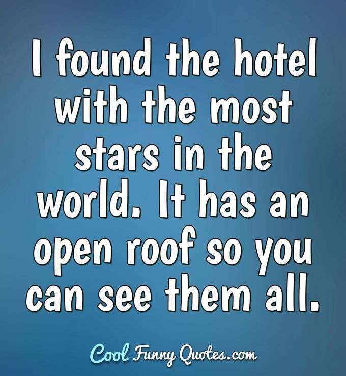 I found the hotel with the most stars in the world. It has an open roof so you can see them all. - Anonymous