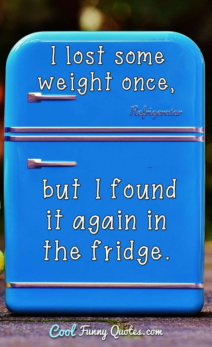 I lost some weight once, but I found it again in the fridge. - Anonymous