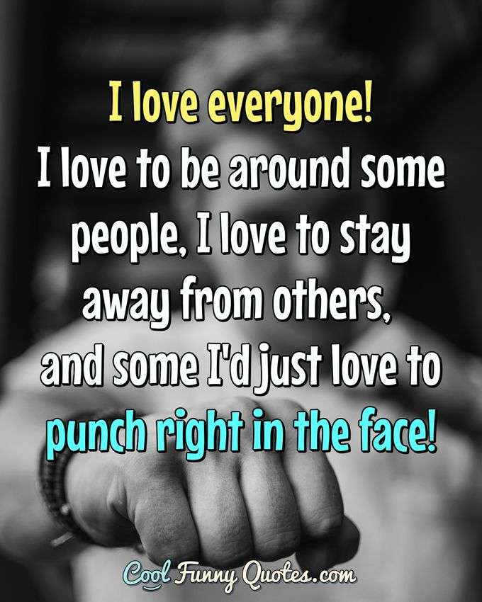 I love everyone!  I love to be around some people, I love to stay away from others, and some I'd just love to punch right in the face! - Anonymous