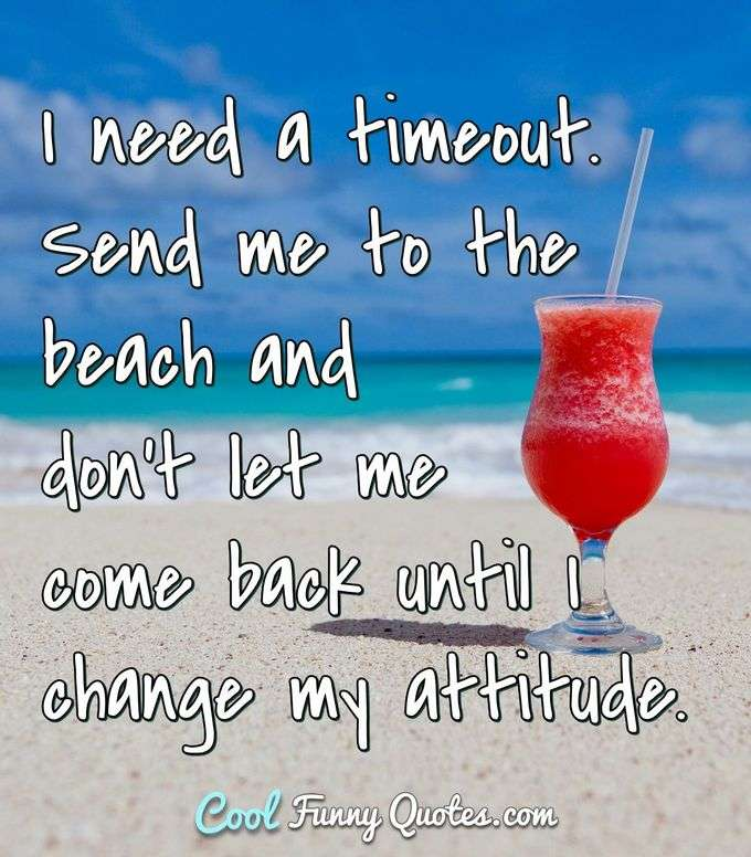I need a timeout. Send me to the beach and don't let me come back until I change my attitude. - Anonymous