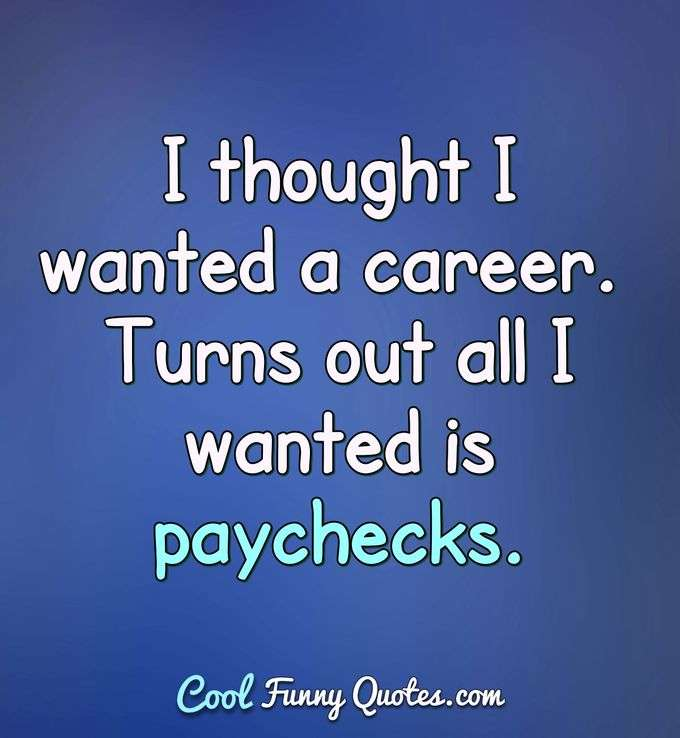 I thought I wanted a career. Turns out all I wanted is paychecks. - Anonymous