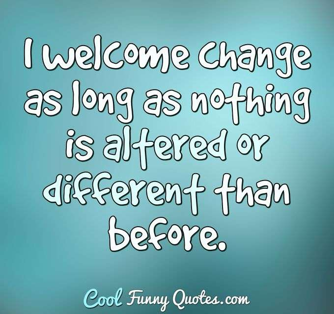 I welcome change as long as nothing is altered or different than before. - Anonymous