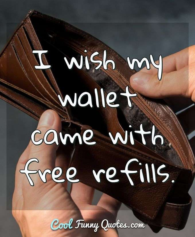 I wish my wallet came with free refills. - Anonymous