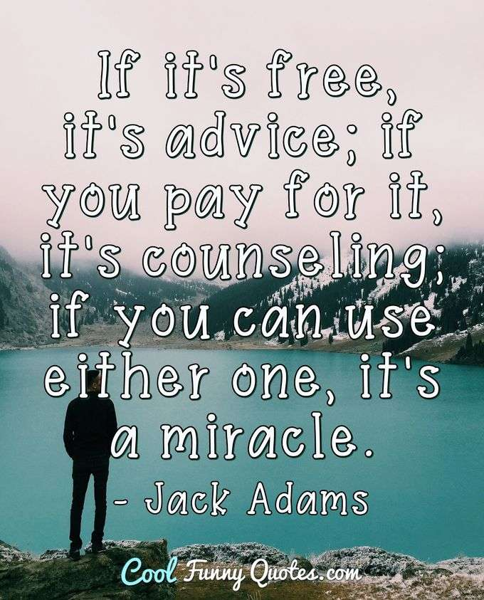 If it's free, it's advice; if you pay for it, it's counseling; if you can use either one, it's a miracle. - Jack Adams