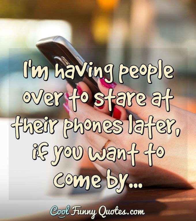 I'm having people over to stare at their phones later, if you want to come by... - Anonymous