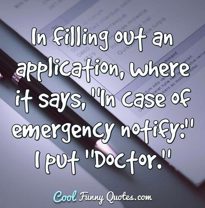 "In filling out an application, where it says, ""In case of emergency notify:""I put ""Doctor."" - Anonymous"