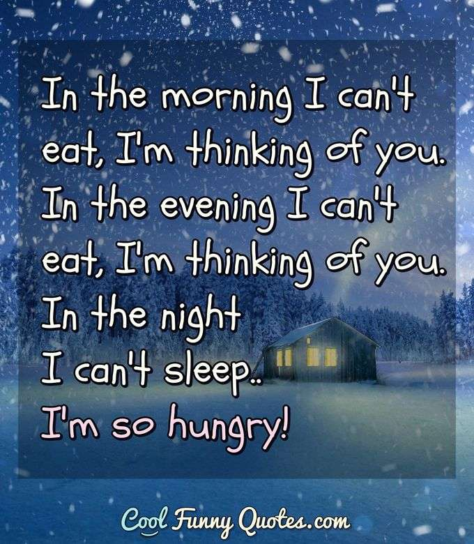 In the morning I can't eat, I'm thinking of you.  In the evening I can't eat, I'm thinking of you.  In the night I can't sleep.. I'm so hungry! - Anonymous