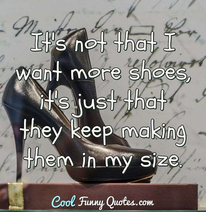 It's not that I want more shoes, it's just that they keep making them in my size. - Anonymous