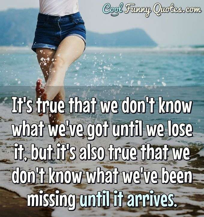 It's true that we don't know what we've got until we lose it, but it's also true that we don't know what we've been missing until it arrives. - Anonymous