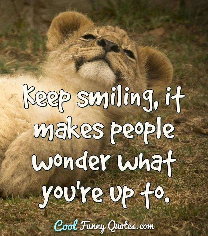 Keep smiling, it makes people wonder what you're up to. - Anonymous