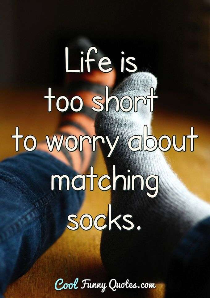 Life is too short to worry about matching socks. - Anonymous