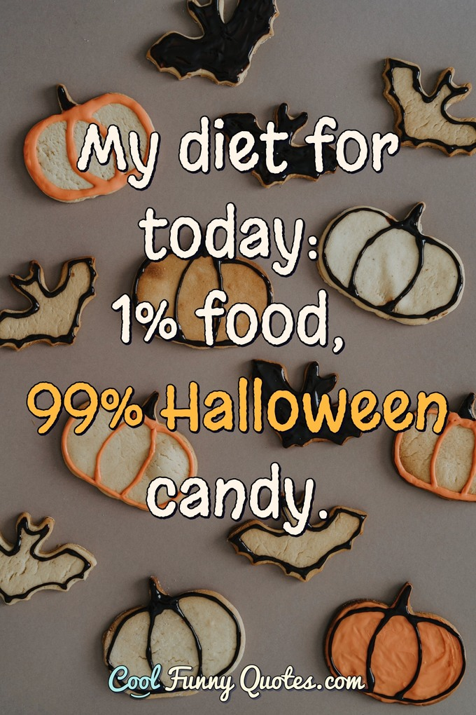 My diet for today: 1% food, 99% Halloween candy. - Anonymous