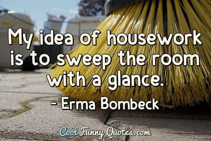 My idea of housework is to sweep the room with a glance. - Erma Bombeck