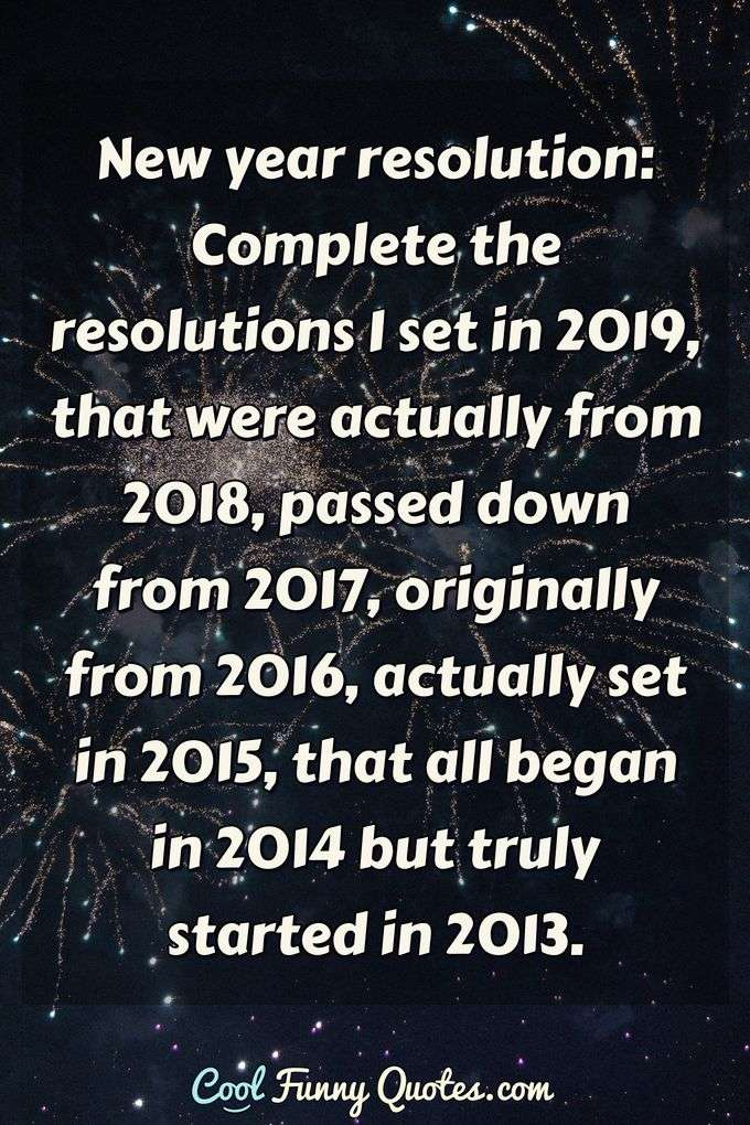 New year resolution: Complete the resolutions I set in 2019, that were actually from 2018, passed down from 2017, originally from 2016, actually set in 2015, that all began in 2014 but truly started in 2013. - Anonymous