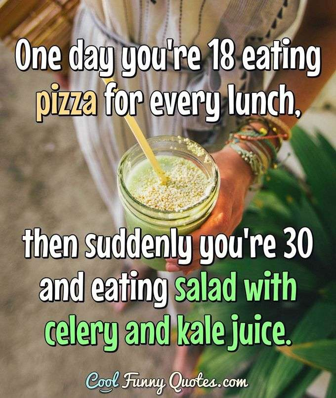 One day you're 18 eating pizza for every lunch, then suddenly you're 30 and eating salad with celery and kale juice. - Anonymous
