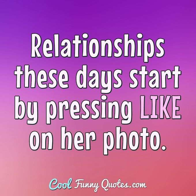 Relationships these days start by pressing LIKE on her photo. - Anonymous