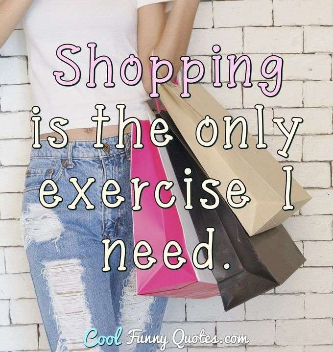 Shopping is the only exercise I need. - Anonymous