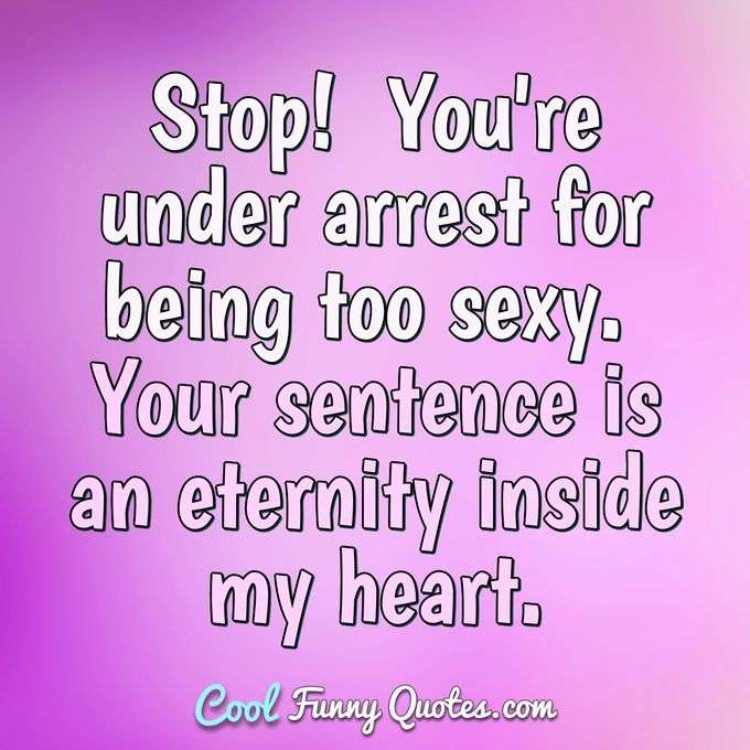 Stop!  You're under arrest for being too sexy.  Your sentence is an eternity inside my heart. - Anonymous