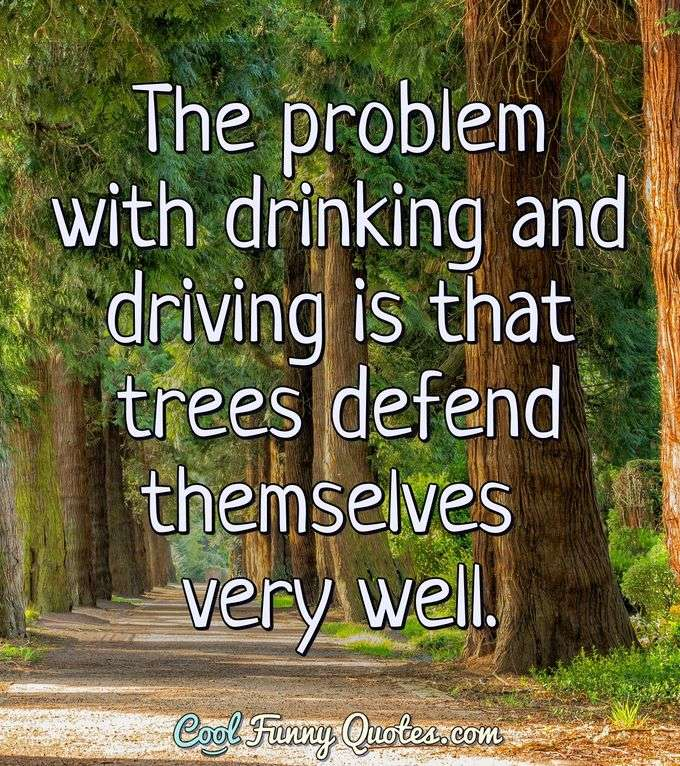 The problem with drinking and driving is that trees defend themselves very well. - CoolFunnyQuotes.com