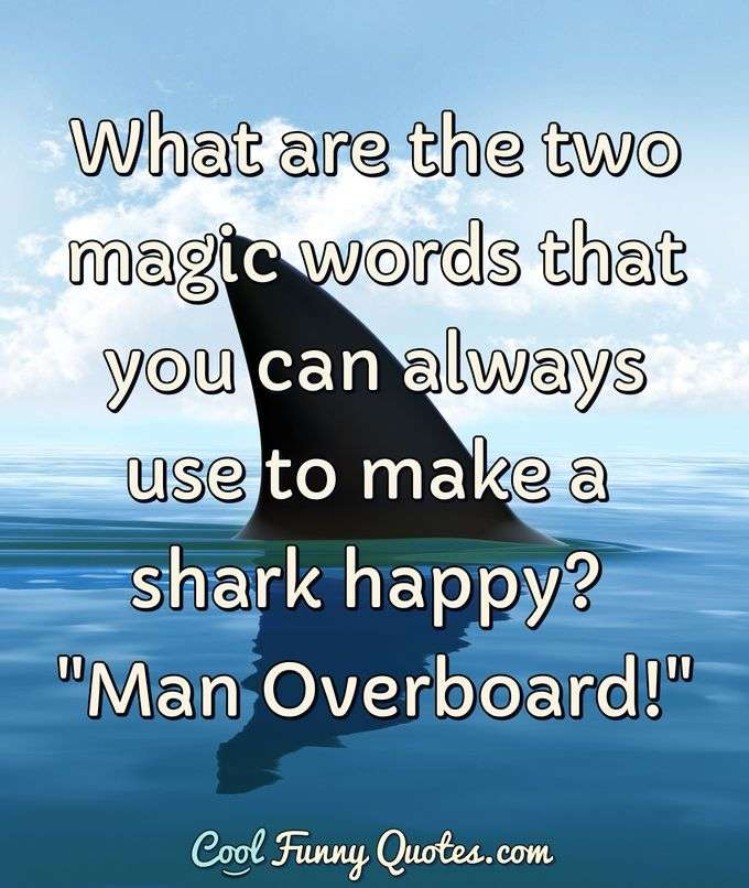 "What are the two magic words that you can always use to make a shark happy? ""Man Overboard!"" - CoolFunnyQuotes.com"