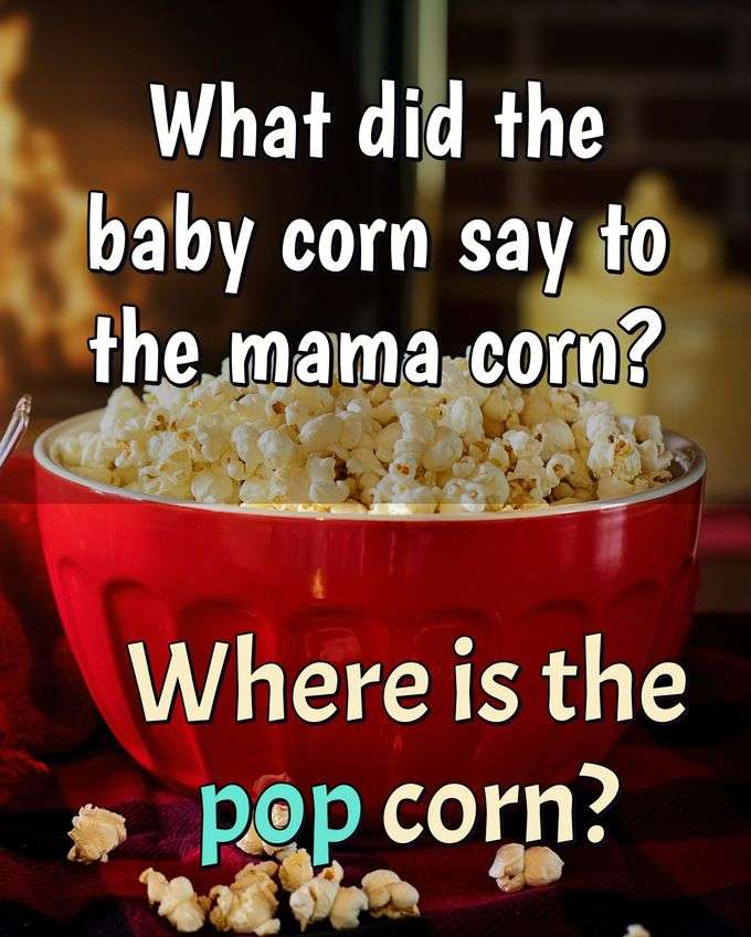 What did the baby corn say to the mama corn? Where is the pop corn? - Anonymous