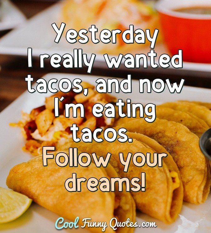 Yesterday I really wanted tacos, and now I'm eating tacos. Follow your dreams! - Anonymous
