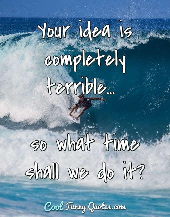 Your idea is completely terrible... so what time shall we do it? - Anonymous