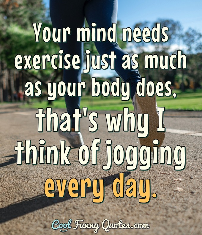 Your mind needs exercise just as much as your body does, that's why I think of jogging every day. - Anonymous