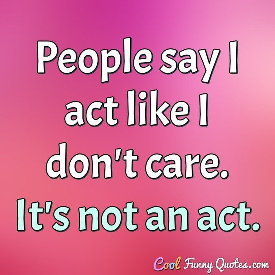 People say I act like I don't care.  It's not an act. - Anonymous