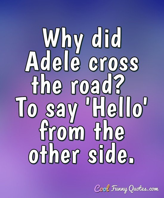 Why did Adele cross the road? To say 'Hello' from the other side. - Anonymous