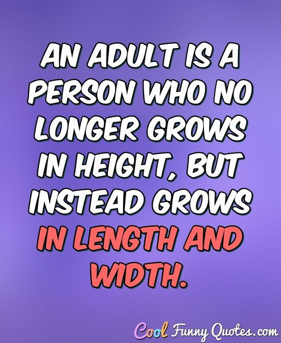 An adult is a person who no longer grows in height, but instead grows in length and width. - Anonymous