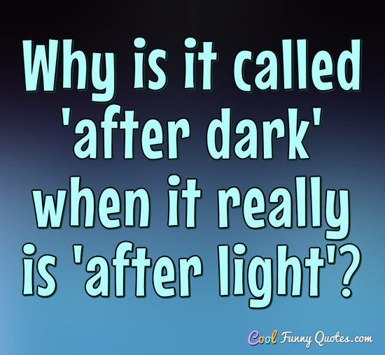 Light And Dark Quotes Endearing Why Is It Called 'after Dark' When It Really Is 'after Light'