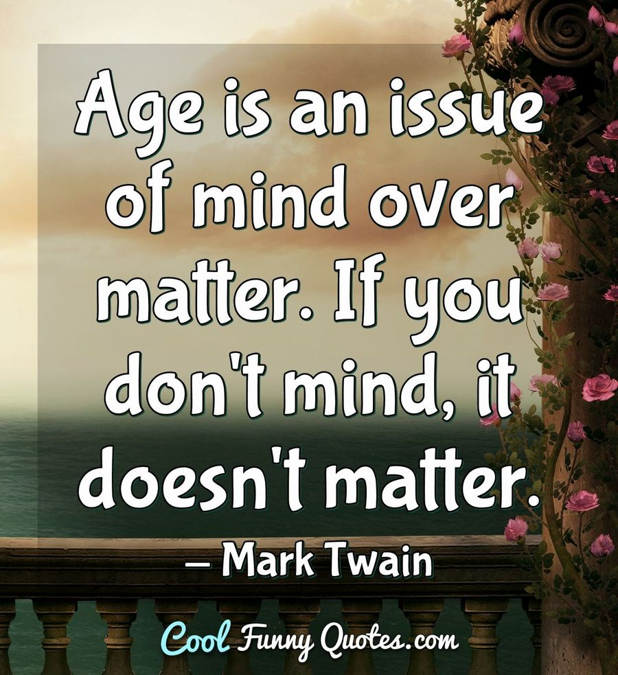 Age Is An Issue Of Mind Over Matter If You Dont Mind It Doesnt