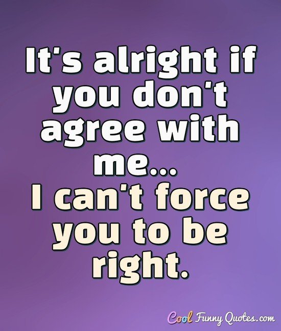 It's alright if you don't agree with me... I can't force you to be right. - Anonymous