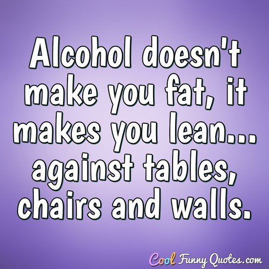 Alcohol doesn't make you fat, it makes you lean... against tables, chairs and walls.