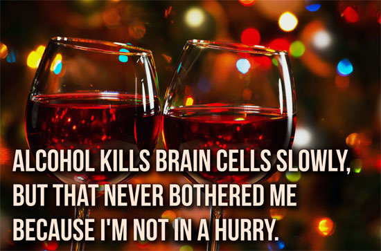 Alcohol kills brain cells slowly, but that never bothered me because I'm not in a hurry.