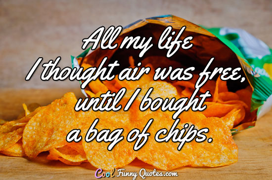 All my life I thought air was free, until I bought a bag of chips. - Anonymous