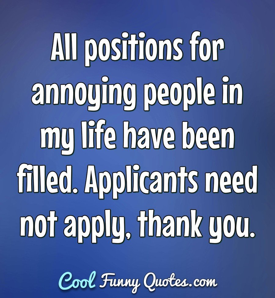 All positions for annoying people in my life have been filled. Applicants need not apply, thank you. - Anonymous