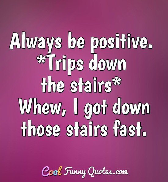 Always be positive. *Trips down the stairs* Whew, I got down those stairs fast. - Anonymous