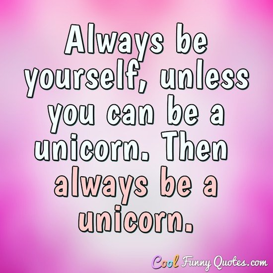 Always be yourself, unless you can be a unicorn. Then always be a unicorn. - Anonymous