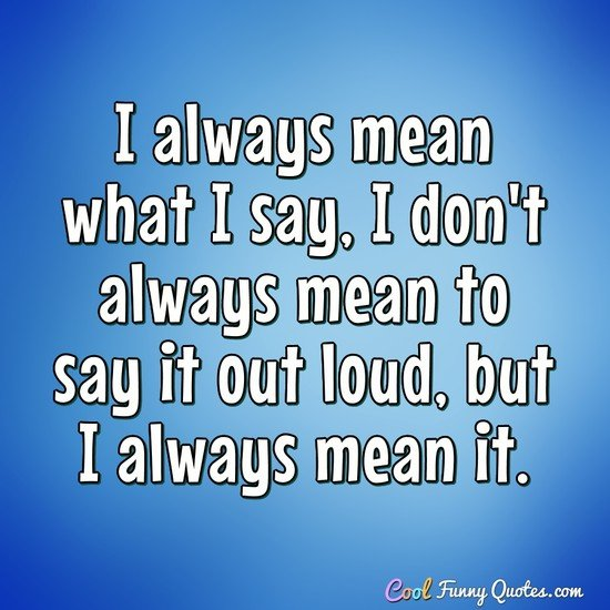 I always mean what I say, I don't always mean to say it out loud, but I always mean it. - Anonymous