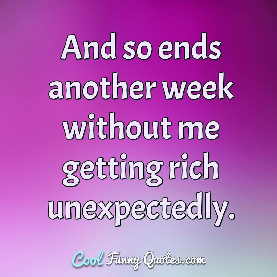 And so ends another week without me getting rich unexpectedly. - Anonymous
