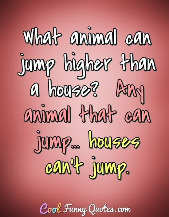 What animal can jump higher than a house?  Any animal that can jump at all, because houses can't jump. - Anonymous