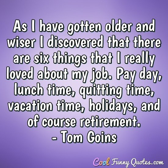 As I have gotten older and wiser I discovered that there are six things that I really loved about my job. Pay day, lunch time, quitting time, vacation time, holidays, and of course retirement. - Tom Goins