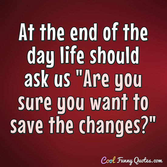 "At the end of the day life should ask us ""Are you sure you want to save the changes?"" - Anonymous"