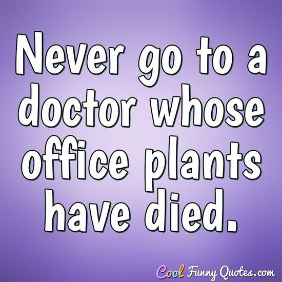 Never go to a doctor whose office plants have died. - Erma Bombeck