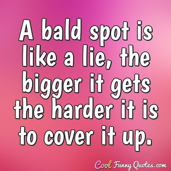 A bald spot is like a lie, the bigger it gets the harder it is to cover it up. - Anonymous