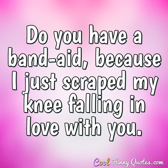 Do you have a band-aid, because I just scraped my knee falling in love with you. - Anonymous